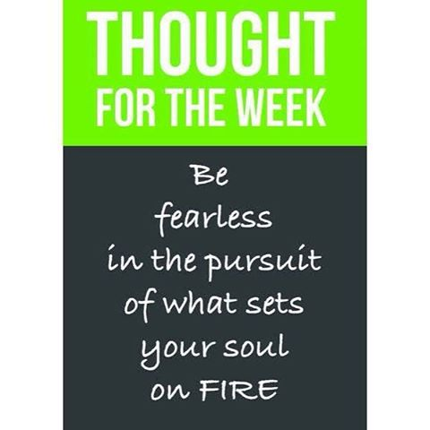 Be fearless in the pursuit of what sets your soul on fire!